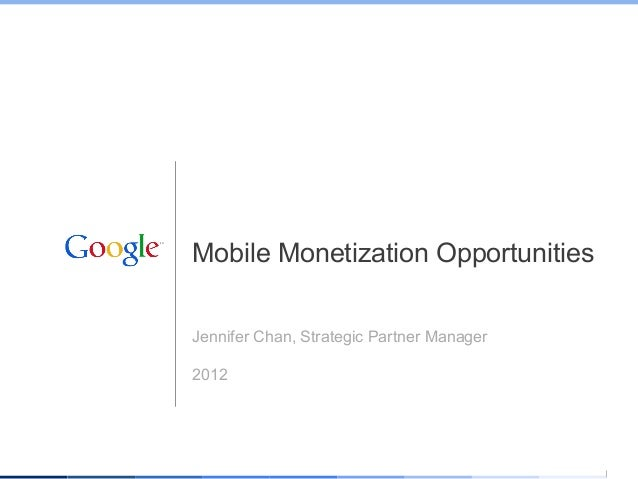 Mobile Monetization OpportunitiesJennifer Chan, Strategic Partner Manager2012                                 Google Confi...