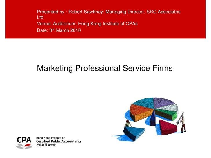 Marketing Professional Service Firms<br />Presented by : Robert Sawhney: Managing Director, SRC Associates Ltd<br />Venue:...