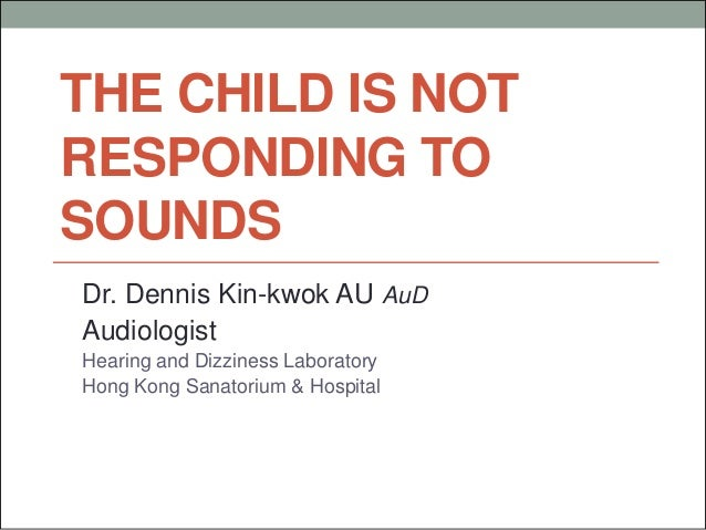 THE CHILD IS NOT RESPONDING TO SOUNDS Dr. Dennis Kin-kwok AU AuD Audiologist Hearing and Dizziness Laboratory Hong Kong Sa...