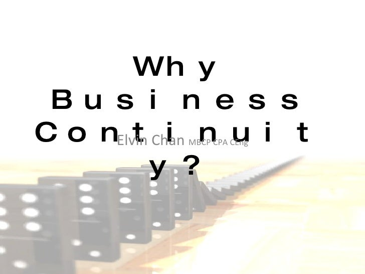 Why Business Continuity? Elvin Chan  MBCP CPA CEng