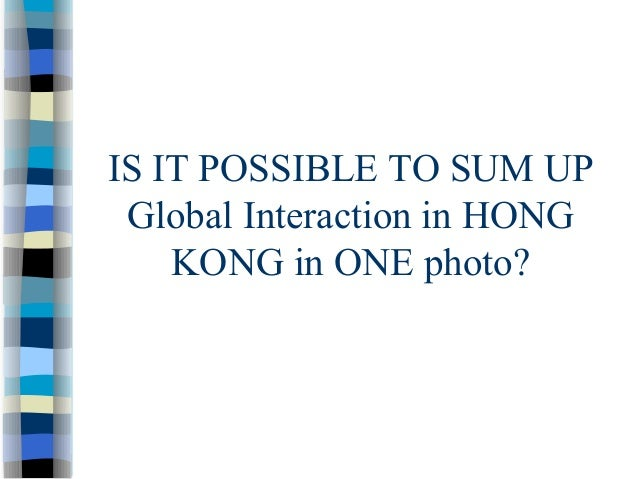 IS IT POSSIBLE TO SUM UP Global Interaction in HONG KONG in ONE photo?