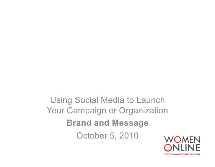 Using Social Media to Launch Your Campaign or Organization      Brand and Message        October 5, 2010