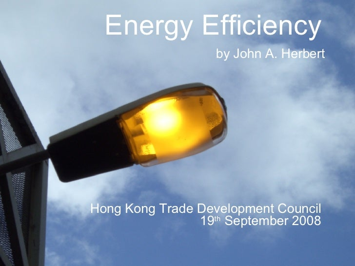 Energy Efficiency   by John A. Herbert Hong Kong Trade Development Council  19 th  September 2008
