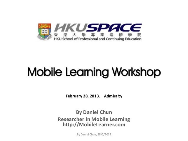 Mobile Learning Workshop        February 28, 2013. Admiralty             By Daniel Chun     Researcher in Mobile Learning ...