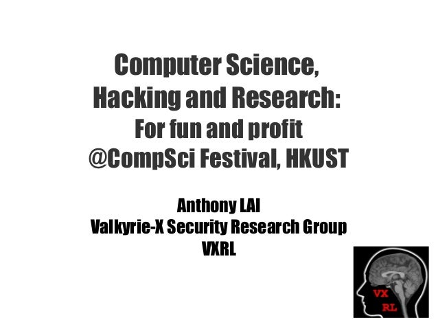 Computer Science, Hacking and Research: For fun and profit @CompSci Festival, HKUST Anthony LAI Valkyrie-X Security Resear...