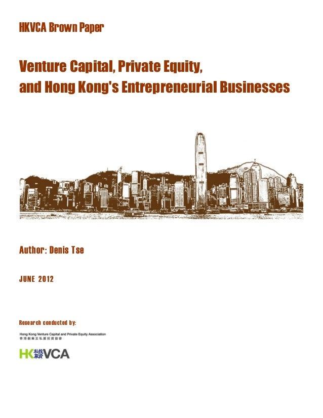 HKVCA Brown Paper Venture Capital, Private Equity, and Hong Kong's Entrepreneurial Businesses Author: Denis Tse JUNE 2012 ...