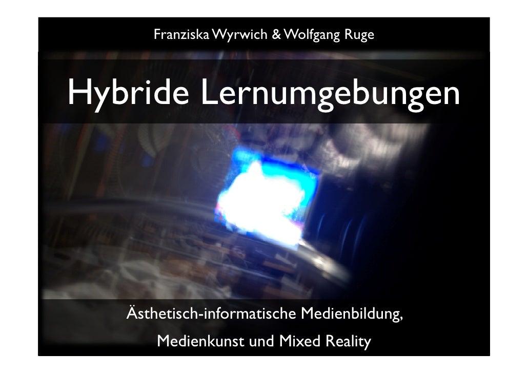 Franziska Wyrwich & Wolfgang Ruge    Hybride Lernumgebungen        Ästhetisch-informatische Medienbildung,        Medienku...