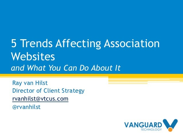 5 Trends Affecting AssociationWebsitesand What You Can Do About ItRay van HilstDirector of Client Strategyrvanhilst@vtcus....