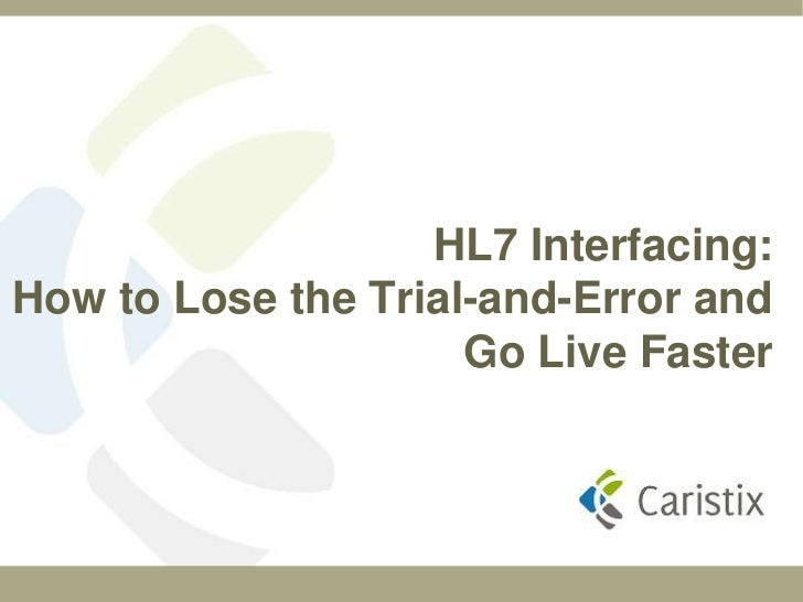 HL7 Interfacing:How to Lose the Trial-and-Error and                     Go Live Faster
