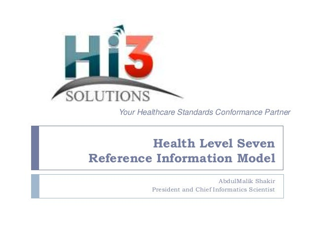 Your Healthcare Standards Conformance Partner  Health Level Seven Reference Information Model AbdulMalik Shakir President ...