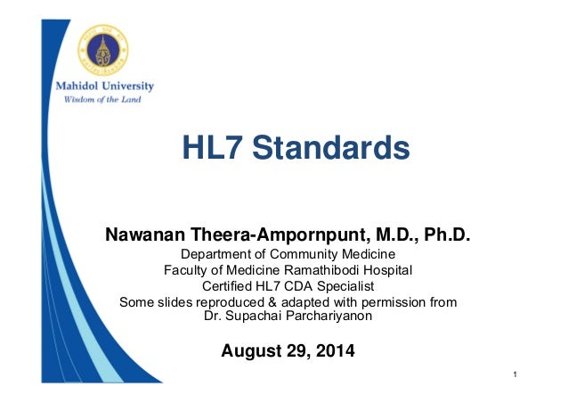 1 HL7 Standards Nawanan Theera-Ampornpunt, M.D., Ph.D. Department of Community Medicine Faculty of Medicine Ramathibodi Ho...