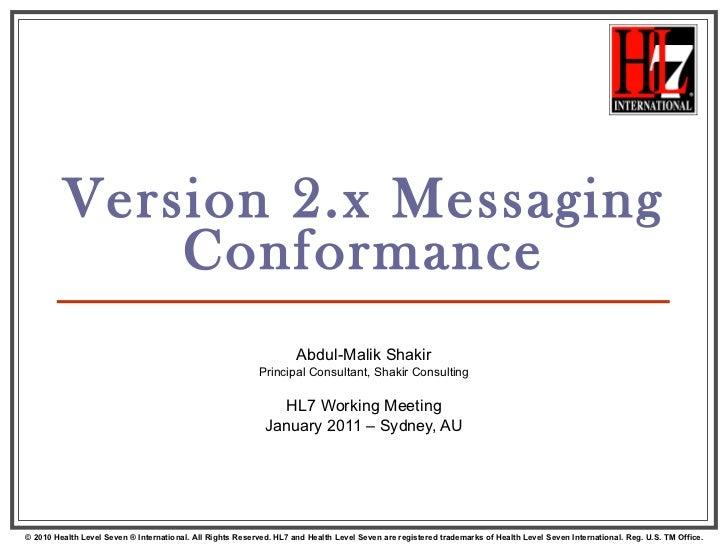 Version 2.x Messaging Conformance Abdul-Malik Shakir Principal Consultant, Shakir Consulting HL7 Working Meeting January 2...