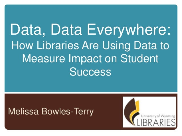 Data, Data Everywhere: How Libraries Are Using Data to Measure Impact on Student Success  Melissa Bowles-Terry