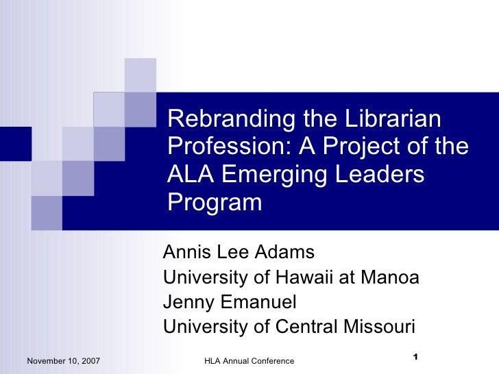 Rebranding the Librarian Profession: A Project of the ALA Emerging Leaders Program <ul><li>Annis Lee Adams </li></ul><ul><...