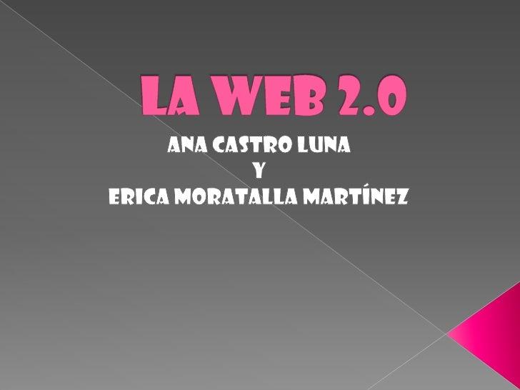 La web 2.0<br />Ana castro luna <br />y <br />ericamoratallamartínez<br />