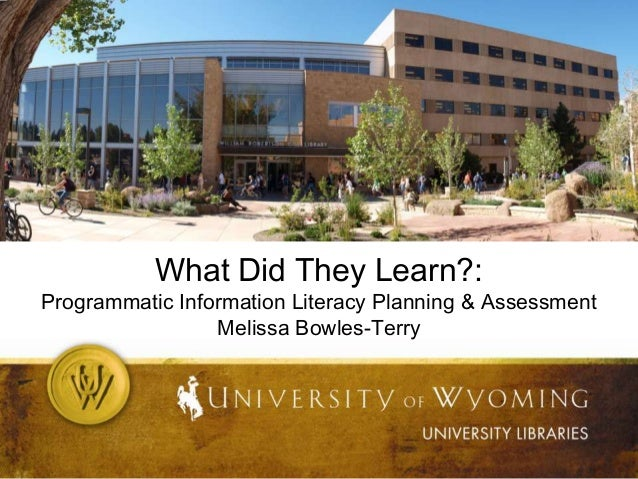 What Did They Learn?:  Programmatic Information Literacy Planning & Assessment Melissa Bowles-Terry