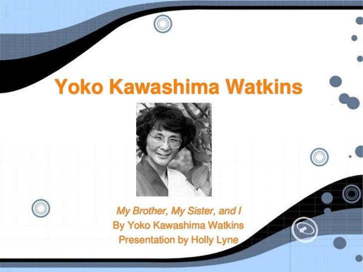 Yoko Kawashima Watkins<br />My Brother, My Sister, and I<br />By Yoko Kawashima Watkins<br />Presentation by Holly Lyne<br />
