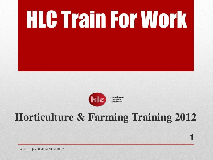 HLC Train For WorkHorticulture & Farming Training 2012                                  1 Author Joe Hall @2012 HLC