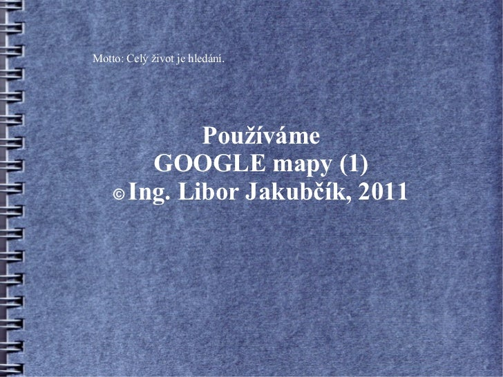 Motto: Celý život je hledání.             Používáme        GOOGLE mapy (1)    © Ing. Libor Jakubčík, 2011