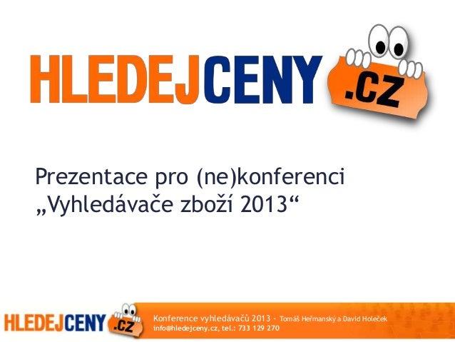 """Prezentace pro (ne)konferenci""""Vyhledávače zboží 2013""""Konference vyhledávačů 2013 - Tomáš Heřmanský a David Holečekinfo@hle..."""