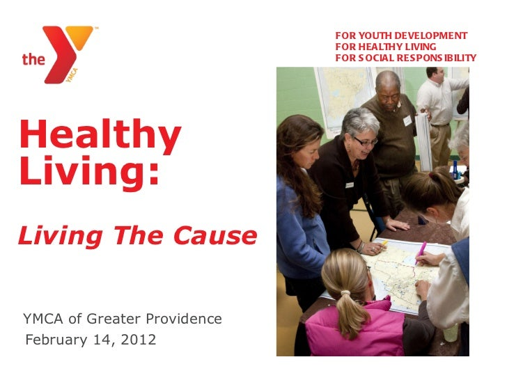 Healthy Living:   Living The Cause YMCA of Greater Providence   <ul><li>FOR YOUTH DEVELOPMENT </li></ul><ul><li>FOR HEALTH...