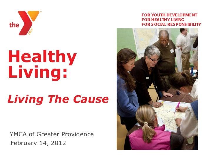 Healthy Living:   Living The Cause YMCA of Greater Providence   <ul><li>FOR YOUTH DEVELOPMENT </li></ul><ul><li>FOR HEALTH...