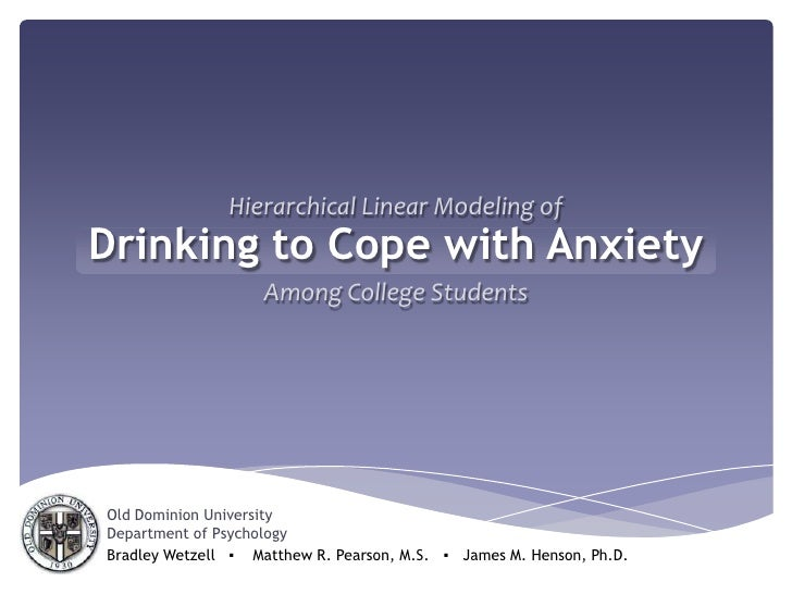 Hierarchical Linear Modeling of<br />Drinking to Cope with Anxiety<br />Among College Students<br />Old Dominion Universit...