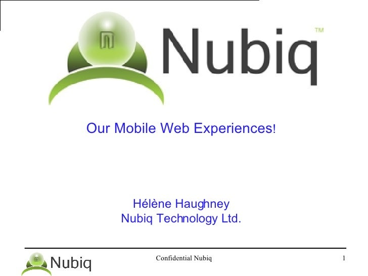 <ul><li>Our Mobile Web Experiences ! </li></ul><ul><li>Hélène Haughney </li></ul><ul><li>Nubiq Technology Ltd. </li></ul>