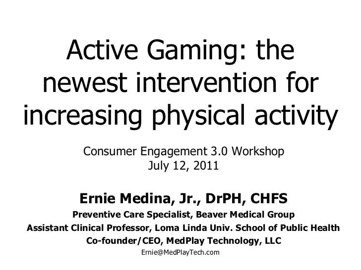 Active Gaming: the newest intervention for increasing physical activity Ernie Medina, Jr., DrPH, CHFS Preventive Care Spec...