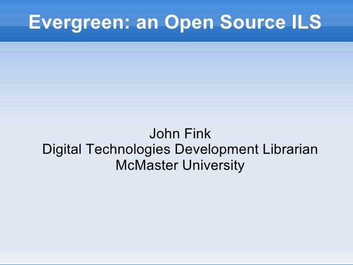Evergreen: an Open Source ILS <ul><ul><li>John Fink </li></ul></ul><ul><ul><li>Digital Technologies Development Librarian ...