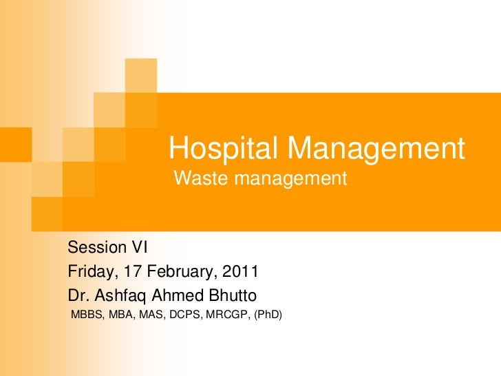 Hospital Management                Waste managementSession VIFriday, 17 February, 2011Dr. Ashfaq Ahmed BhuttoMBBS, MBA, MA...