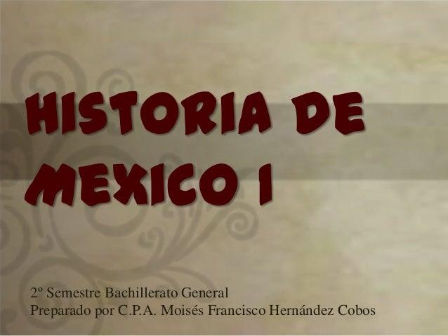 Historia de Mexico I 2º Semestre Bachillerato General Preparado por C.P.A. Moisés Francisco Hernández Cobos
