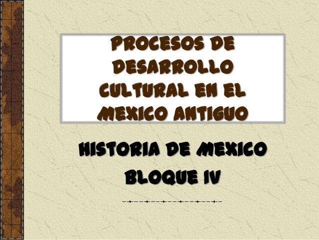 Procesos de desarrollo cultural en el Mexico antiguo Historia de Mexico Bloque IV