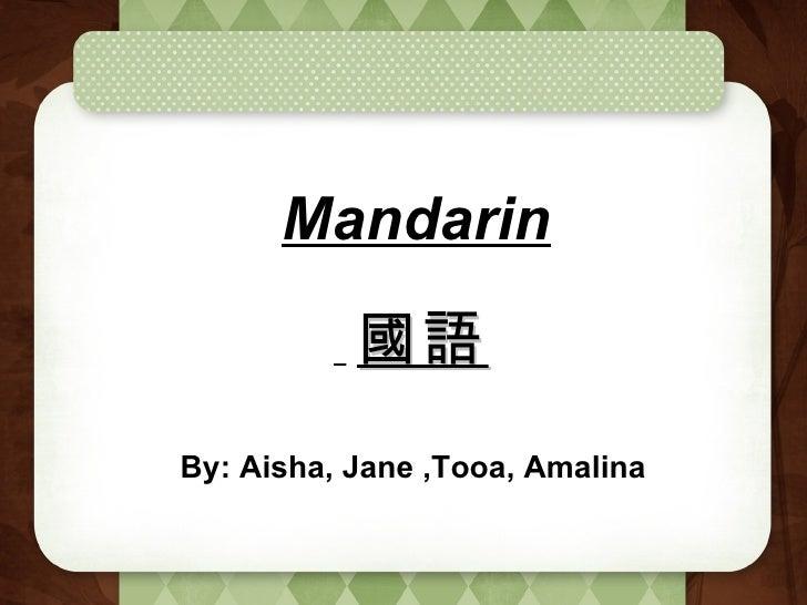 Mandarin By: Aisha, Jane ,Tooa, Amalina 國語
