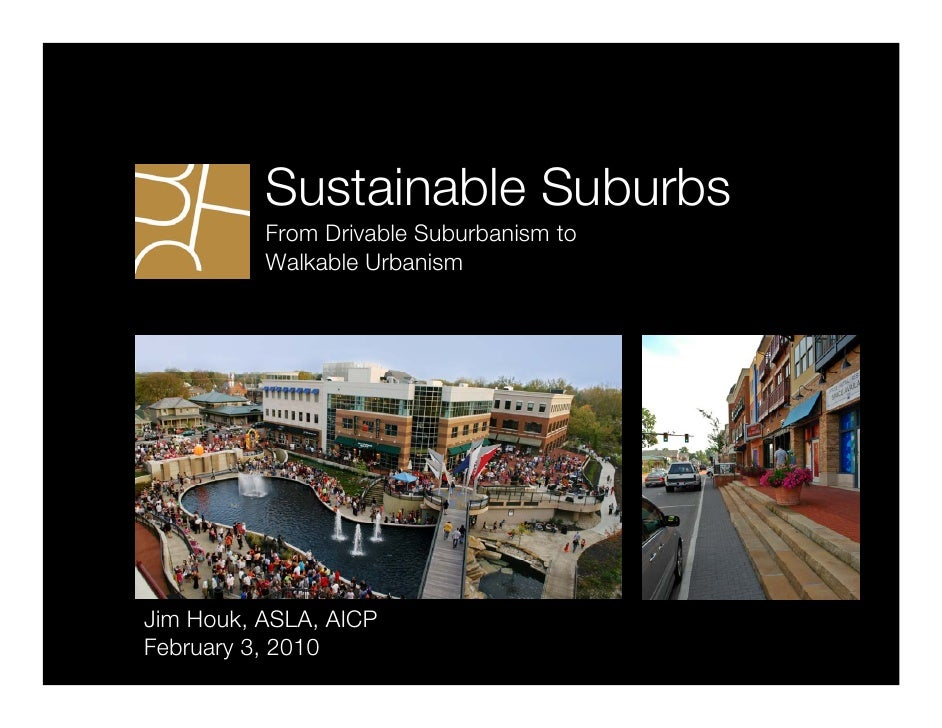 Sustainable Suburbs           From Drivable Suburbanism to           Walkable Urbanism     Jim Houk, ASLA, AICP February 3...