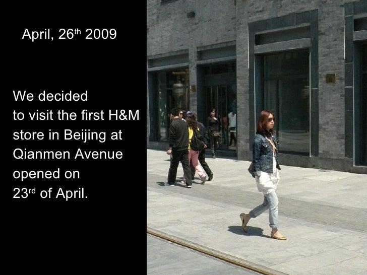 April, 26 th  2009 <ul><li>We decided  </li></ul><ul><li>to visit the first H&M </li></ul><ul><li>store in Beijing at  </l...