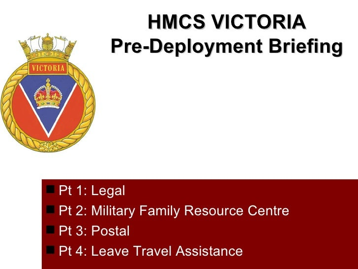 HMCS VICTORIA          Pre-Deployment Briefing Pt 1: Legal Pt 2: Military Family Resource Centre Pt 3: Postal Pt 4: Le...