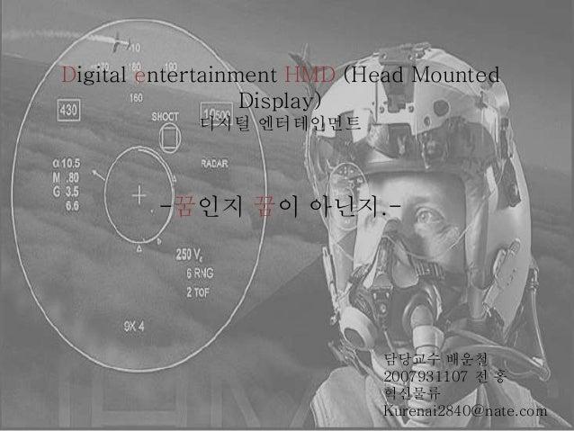 Digital entertainment HMD (Head Mounted Display) 디지털 엔터테인먼트 -꿈인지 꿈이 아닌지.- 담당교수 배운철 2007931107 전 홍 혁신물류 Kurenai2840@nate.com
