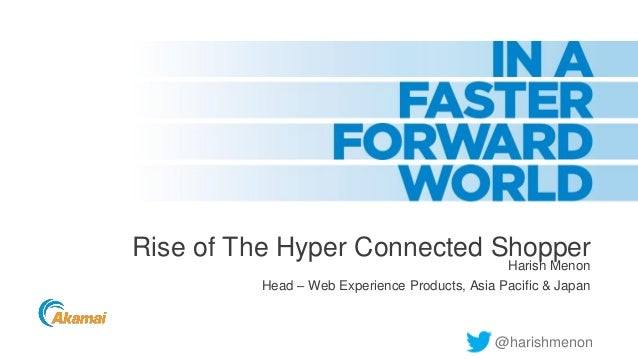 Rise of The Hyper Connected Shopper Harish Menon Head – Web Experience Products, Asia Pacific & Japan  @harishmenon