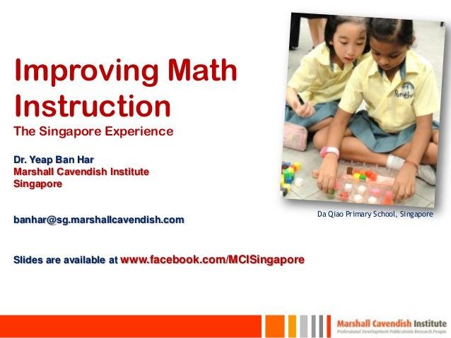 Improving MathInstructionThe Singapore ExperienceDr. Yeap Ban HarMarshall Cavendish InstituteSingapore                    ...