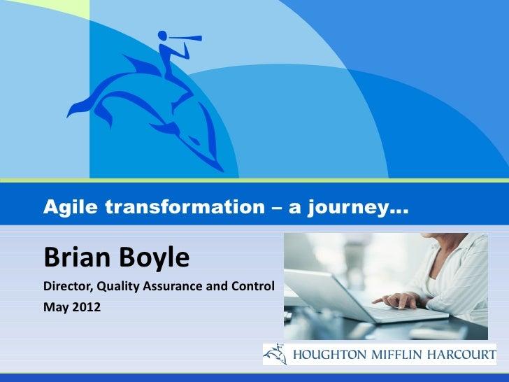 Agile transformation – a journey…Brian BoyleDirector, Quality Assurance and ControlMay 2012