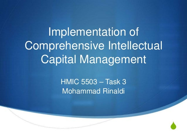 S Implementation of Comprehensive Intellectual Capital Management HMIC 5503 – Task 3 Mohammad Rinaldi