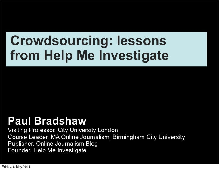 Crowdsourcing: lessons     from Help Me Investigate   Paul Bradshaw   Visiting Professor, City University London   Course ...