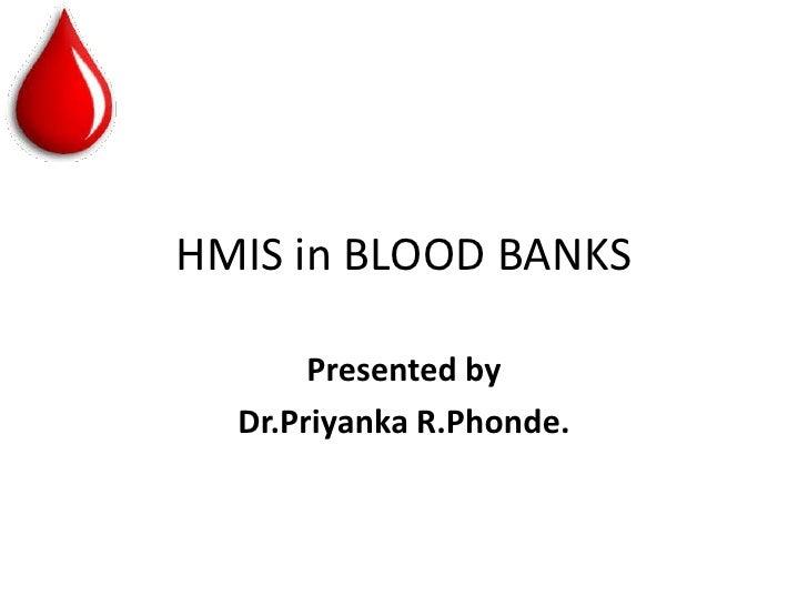 HMIS in BLOOD BANKS       Presented by  Dr.Priyanka R.Phonde.