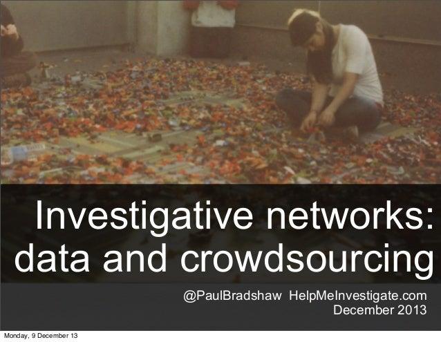Investigative networks: data and crowdsourcing @PaulBradshaw HelpMeInvestigate.com December 2013 Monday, 9 December 13