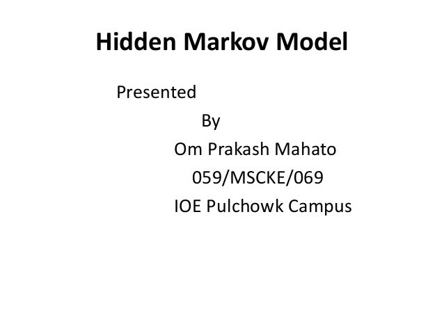 Hidden Markov Model Presented          By       Om Prakash Mahato         059/MSCKE/069       IOE Pulchowk Campus