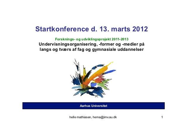Startkonference d. 13. marts 2012        Forsknings- og udviklingsprojekt 2011-2013 Undervisningsorganisering, -former og ...