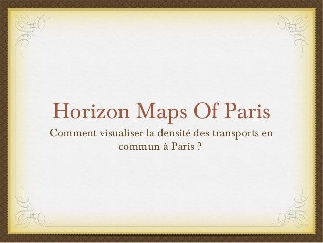 Horizon Maps Of ParisCommentvisualiser la densitédes transports encommun à Paris?