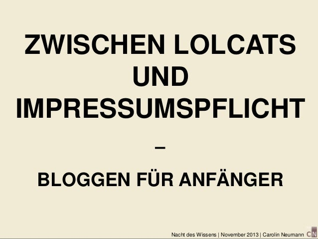 ZWISCHEN LOLCATS UND IMPRESSUMSPFLICHT – BLOGGEN FÜR ANFÄNGER Nacht des Wissens | November 2013 | Carolin Neumann