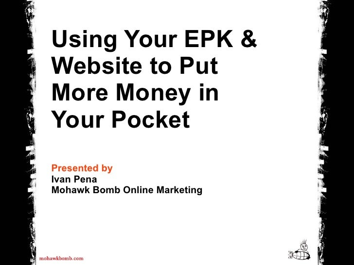 Using Your EPK & Website to Put More Money in Your Pocket Presented by Ivan Pena Mohawk Bomb Online Marketing